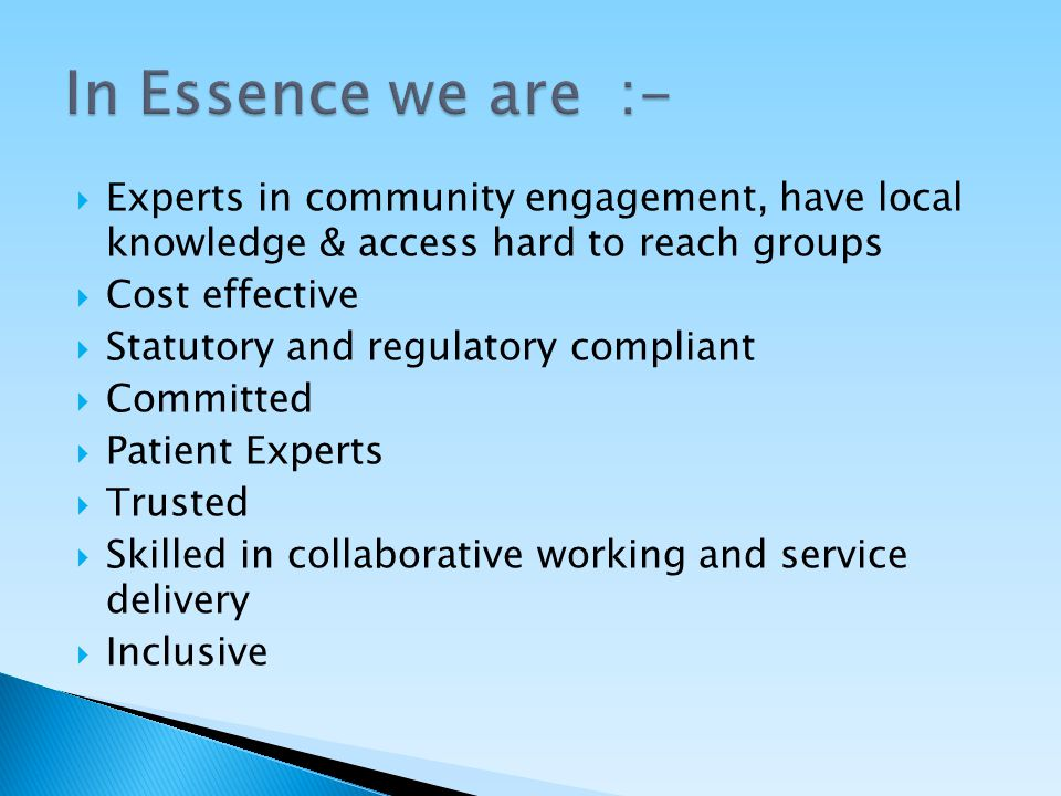  Experts in community engagement, have local knowledge & access hard to reach groups  Cost effective  Statutory and regulatory compliant  Committed  Patient Experts  Trusted  Skilled in collaborative working and service delivery  Inclusive