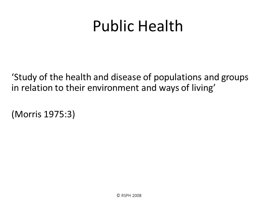 © RSPH 2008 Public Health 'Study of the health and disease of populations and groups in relation to their environment and ways of living' (Morris 1975:3)