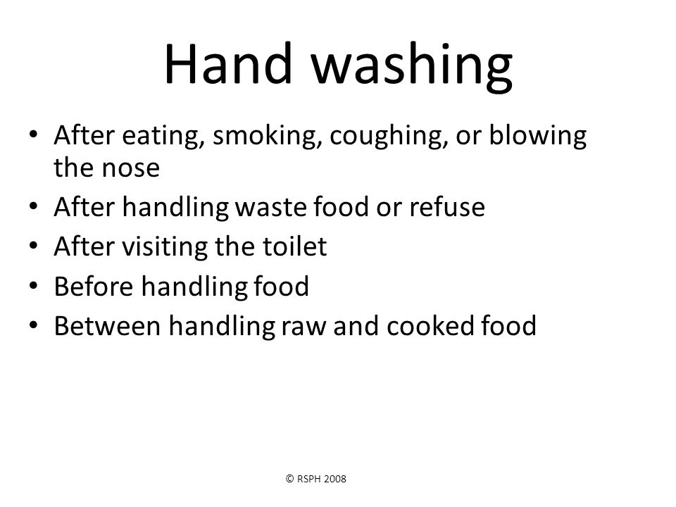 © RSPH 2008 Hand washing Continued After combing or touching the hair After touching pets or animals After handling cleaning materials After social activities where equipment is often shared e.g.