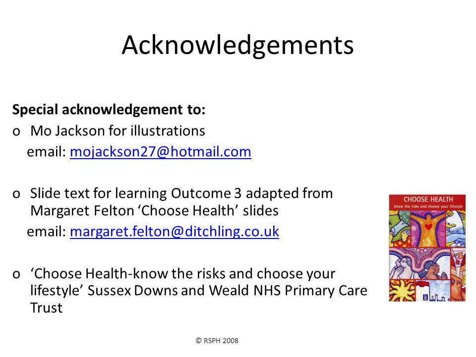 © RSPH 2008 Acknowledgements Special acknowledgement to: oMo Jackson for illustrations email: mojackson27@hotmail.commojackson27@hotmail.com oSlide text for learning Outcome 3 adapted from Margaret Felton 'Choose Health' slides email: margaret.felton@ditchling.co.ukmargaret.felton@ditchling.co.uk o'Choose Health-know the risks and choose your lifestyle' Sussex Downs and Weald NHS Primary Care Trust