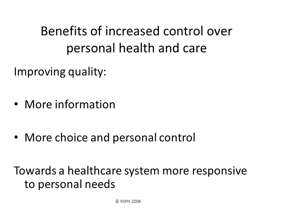 © RSPH 2008 Benefits of increased control over personal health and care Improving quality: More information More choice and personal control Towards a healthcare system more responsive to personal needs