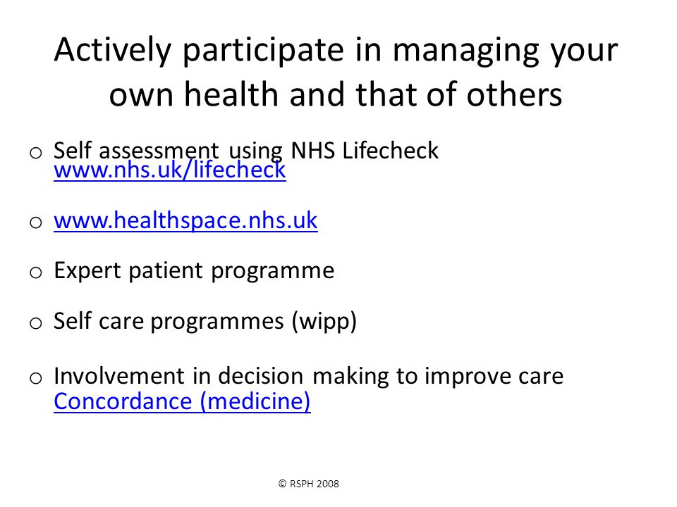 © RSPH 2008 Actively participate in managing your own health and that of others o Self assessment using NHS Lifecheck www.nhs.uk/lifecheck www.nhs.uk/lifecheck o www.healthspace.nhs.uk www.healthspace.nhs.uk o Expert patient programme o Self care programmes (wipp) o Involvement in decision making to improve care Concordance (medicine) Concordance (medicine)
