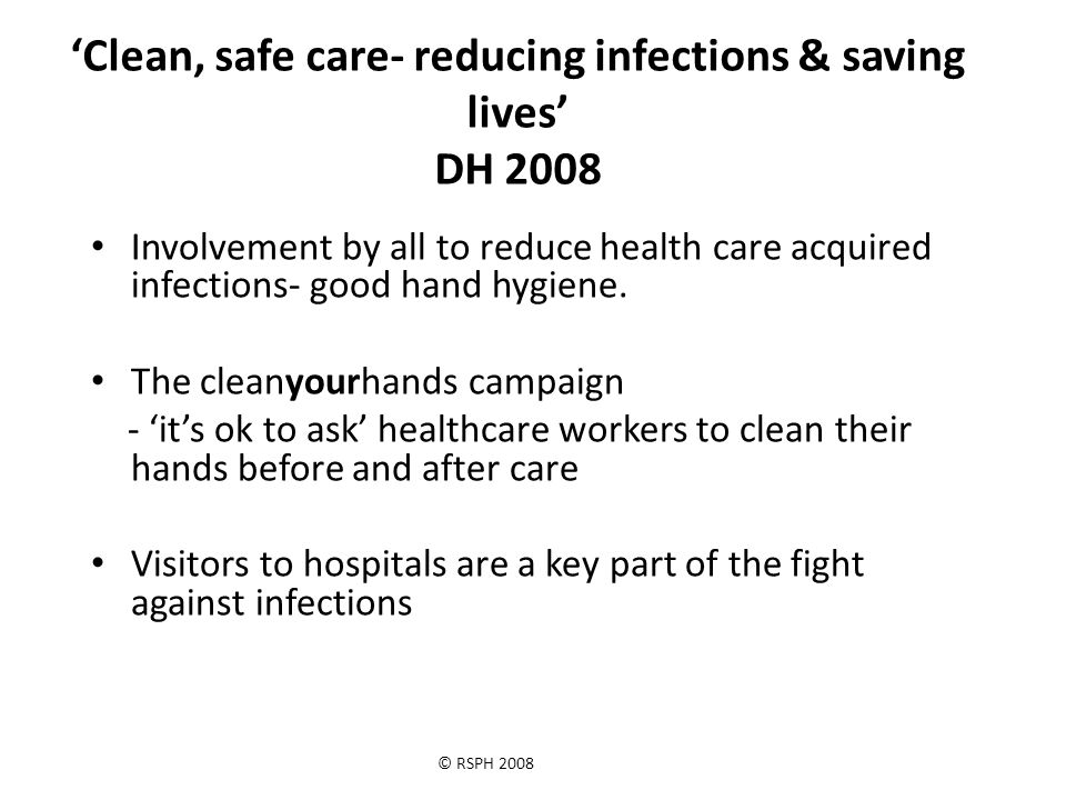 © RSPH 2008 'Clean, safe care- reducing infections & saving lives' DH 2008 Involvement by all to reduce health care acquired infections- good hand hygiene.