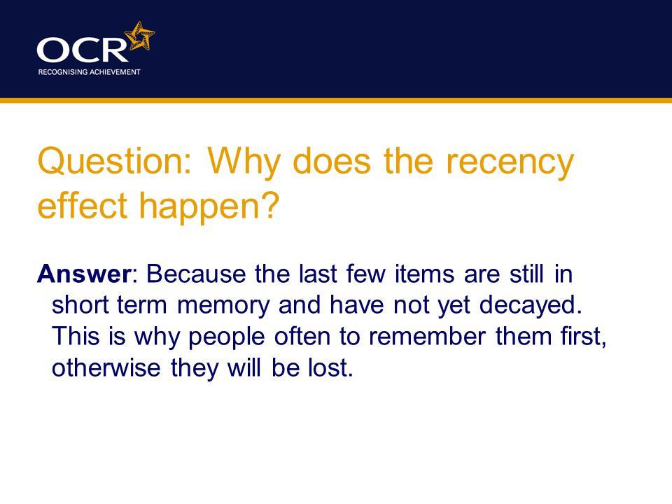 Question: Why does the recency effect happen.