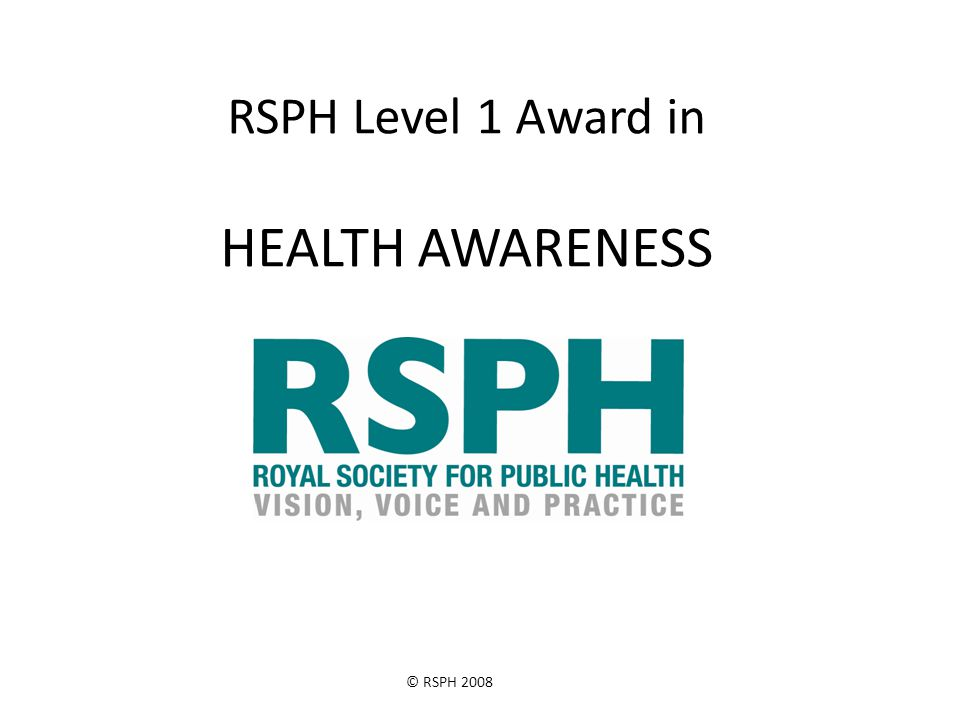 © RSPH 2008 RSPH Level 1 Award in HEALTH AWARENESS