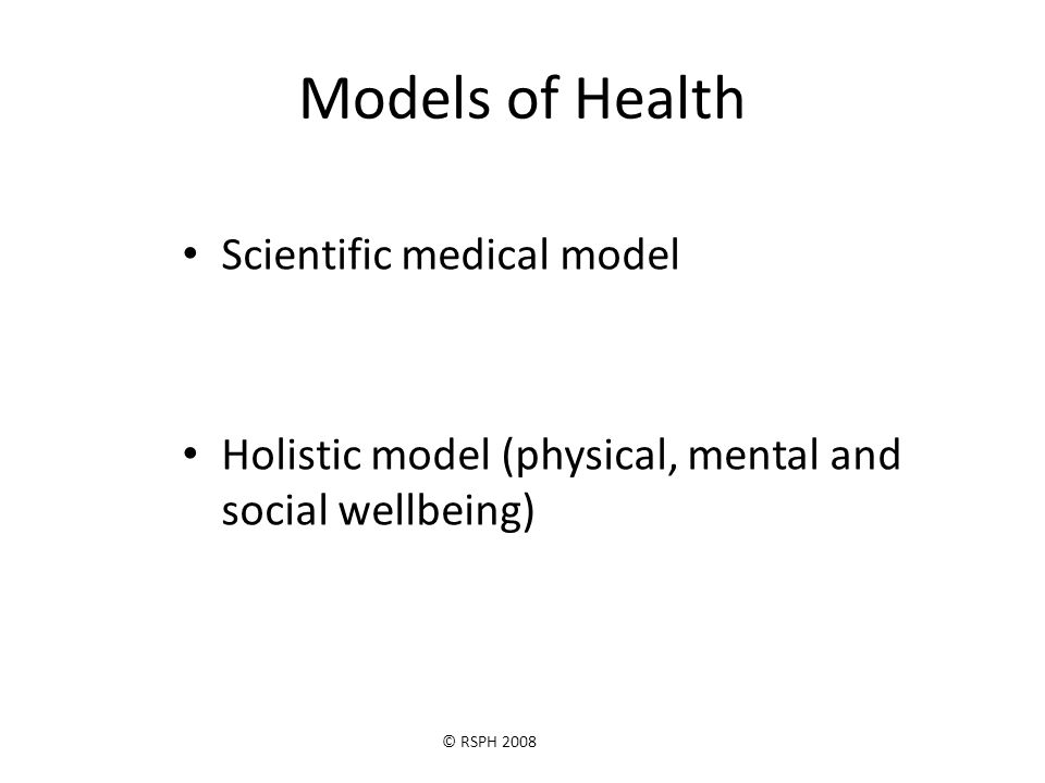 © RSPH 2008 Models of Health Scientific medical model Holistic model (physical, mental and social wellbeing)