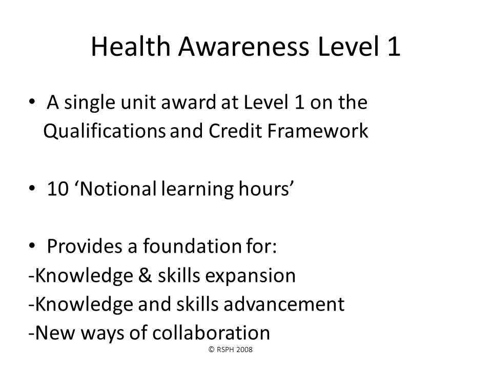 © RSPH 2008 Health Awareness Level 1 A single unit award at Level 1 on the Qualifications and Credit Framework 10 'Notional learning hours' Provides a foundation for: -Knowledge & skills expansion -Knowledge and skills advancement -New ways of collaboration