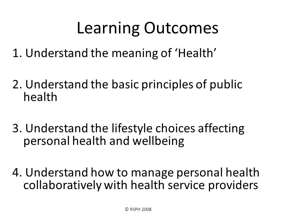 © RSPH 2008 Learning Outcomes 1. Understand the meaning of 'Health' 2.