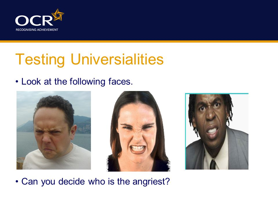 Testing Universialities Look at the following faces. Can you decide who is the angriest?