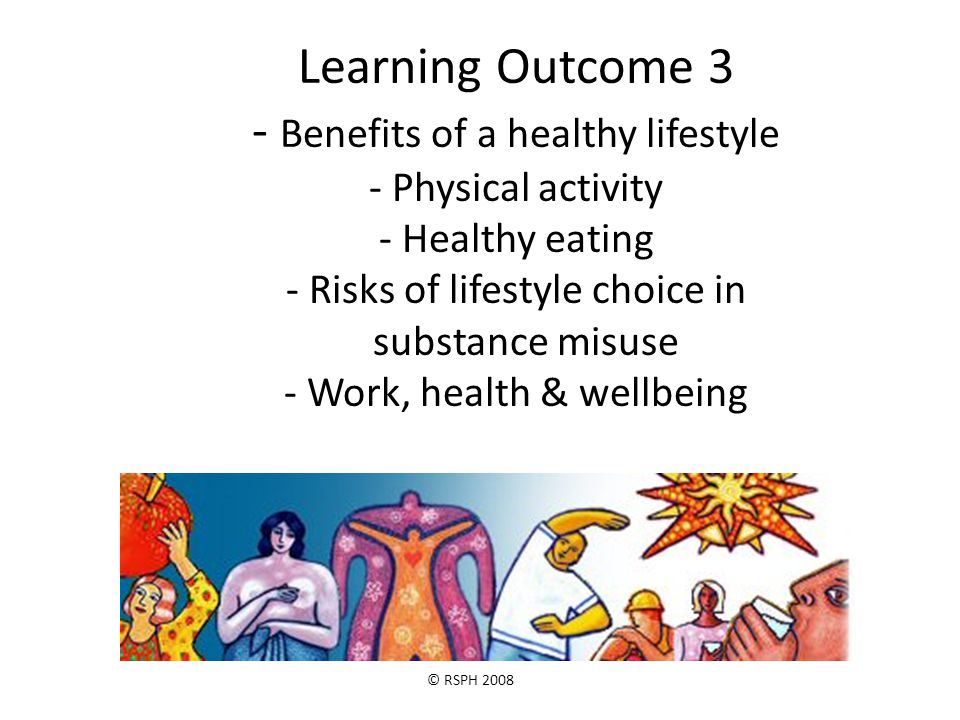 © RSPH 2008 Learning Outcome 3 - Benefits of a healthy lifestyle - Physical activity - Healthy eating - Risks of lifestyle choice in substance misuse - Work, health & wellbeing