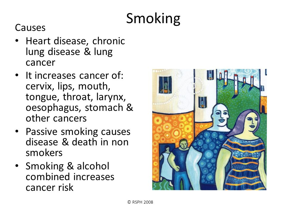 © RSPH 2008 Smoking Causes Heart disease, chronic lung disease & lung cancer It increases cancer of: cervix, lips, mouth, tongue, throat, larynx, oeso