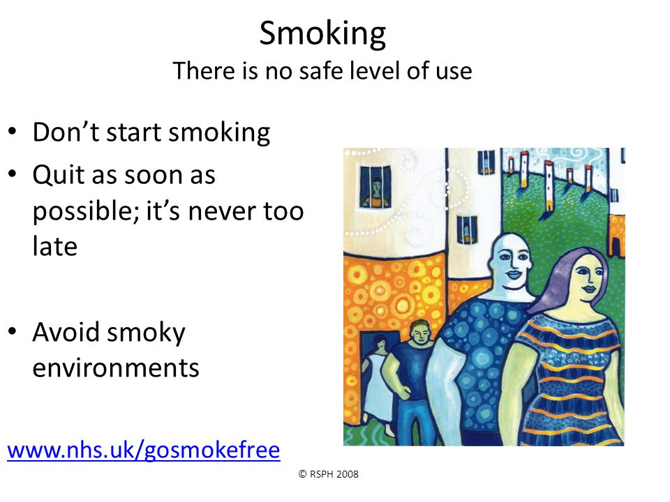 © RSPH 2008 Smoking There is no safe level of use Don't start smoking Quit as soon as possible; it's never too late Avoid smoky environments www.nhs.u
