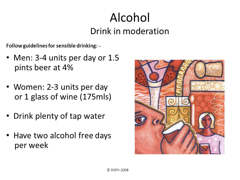 © RSPH 2008 Alcohol Drink in moderation Follow guidelines for sensible drinking: - Men: 3-4 units per day or 1.5 pints beer at 4% Women: 2-3 units per