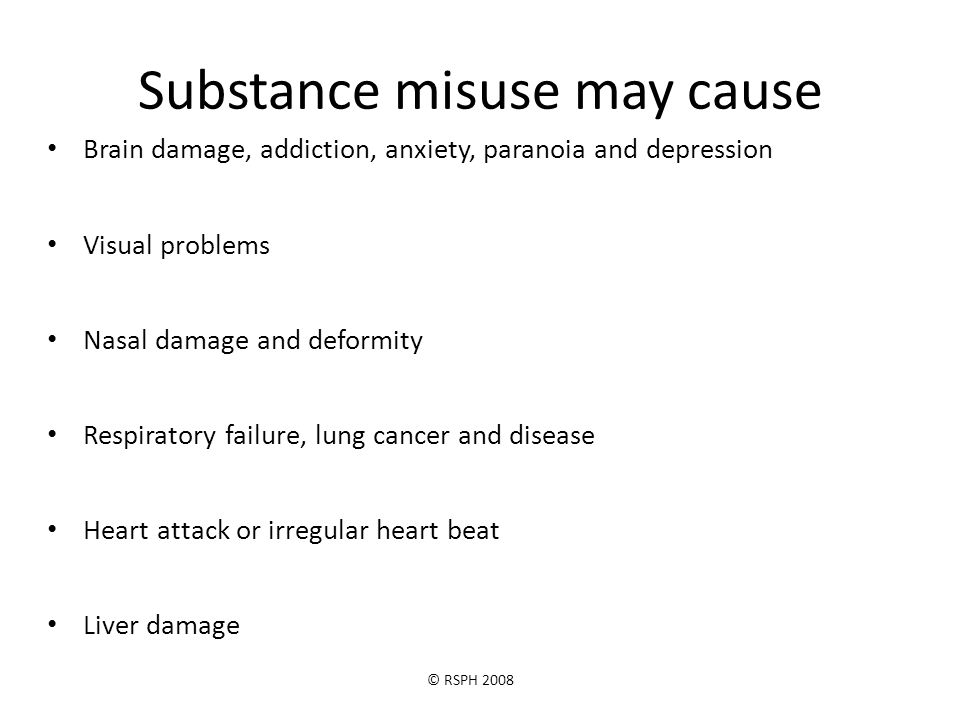 © RSPH 2008 Substance misuse may cause Brain damage, addiction, anxiety, paranoia and depression Visual problems Nasal damage and deformity Respiratory failure, lung cancer and disease Heart attack or irregular heart beat Liver damage