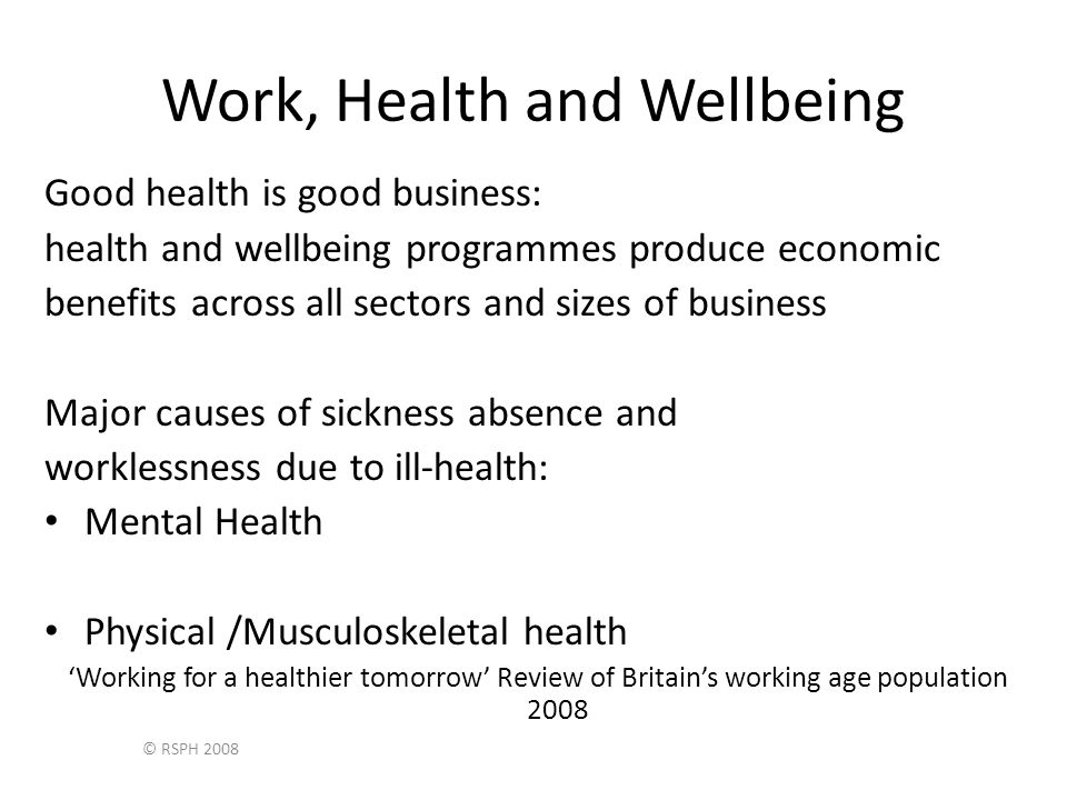 © RSPH 2008 Work, Health and Wellbeing Good health is good business: health and wellbeing programmes produce economic benefits across all sectors and