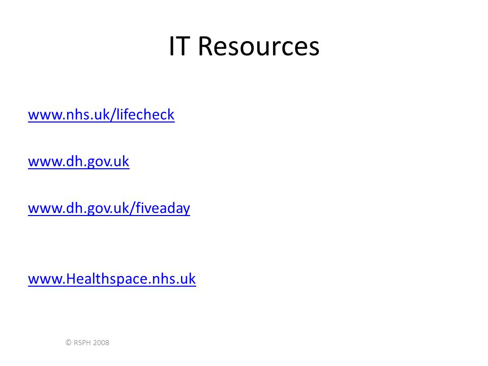 © RSPH 2008 IT Resources www.nhs.uk/lifecheck www.dh.gov.uk www.dh.gov.uk/fiveaday www.Healthspace.nhs.uk