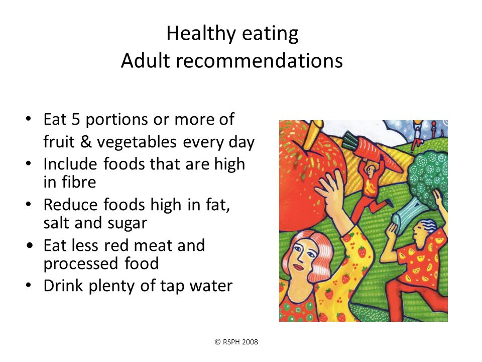 © RSPH 2008 Healthy eating Adult recommendations Eat 5 portions or more of fruit & vegetables every day Include foods that are high in fibre Reduce foods high in fat, salt and sugar Eat less red meat and processed food Drink plenty of tap water