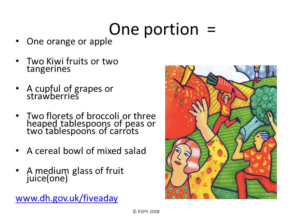 © RSPH 2008 One portion = One orange or apple Two Kiwi fruits or two tangerines A cupful of grapes or strawberries Two florets of broccoli or three he