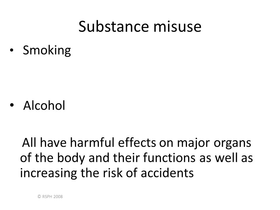 © RSPH 2008 Substance misuse Smoking Alcohol All have harmful effects on major organs of the body and their functions as well as increasing the risk of accidents