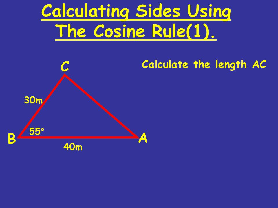 Calculating Sides Using The Cosine Rule(1). Calculate the length AC 30m 55° 40m
