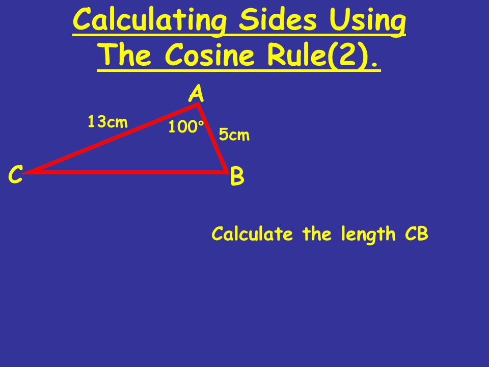 Calculating Sides Using The Cosine Rule(2). Calculate the length CB 100 ° 13cm 5cm