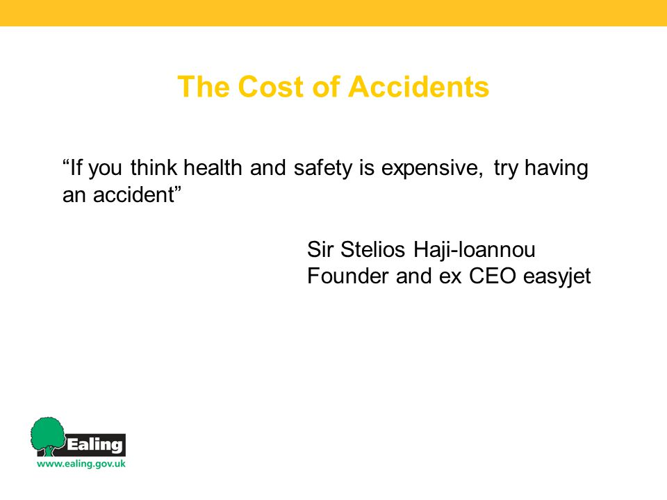 The Cost of Accidents If you think health and safety is expensive, try having an accident Sir Stelios Haji-loannou Founder and ex CEO easyjet