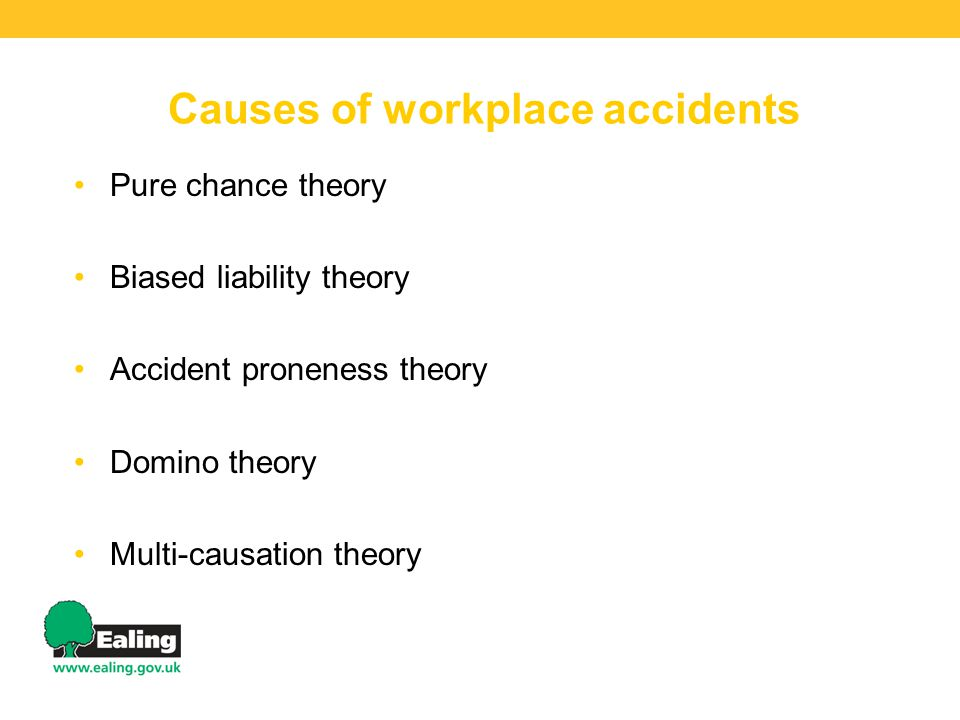 Causes of workplace accidents Pure chance theory Biased liability theory Accident proneness theory Domino theory Multi-causation theory