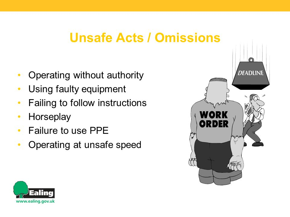 Unsafe Acts / Omissions Operating without authority Using faulty equipment Failing to follow instructions Horseplay Failure to use PPE Operating at unsafe speed
