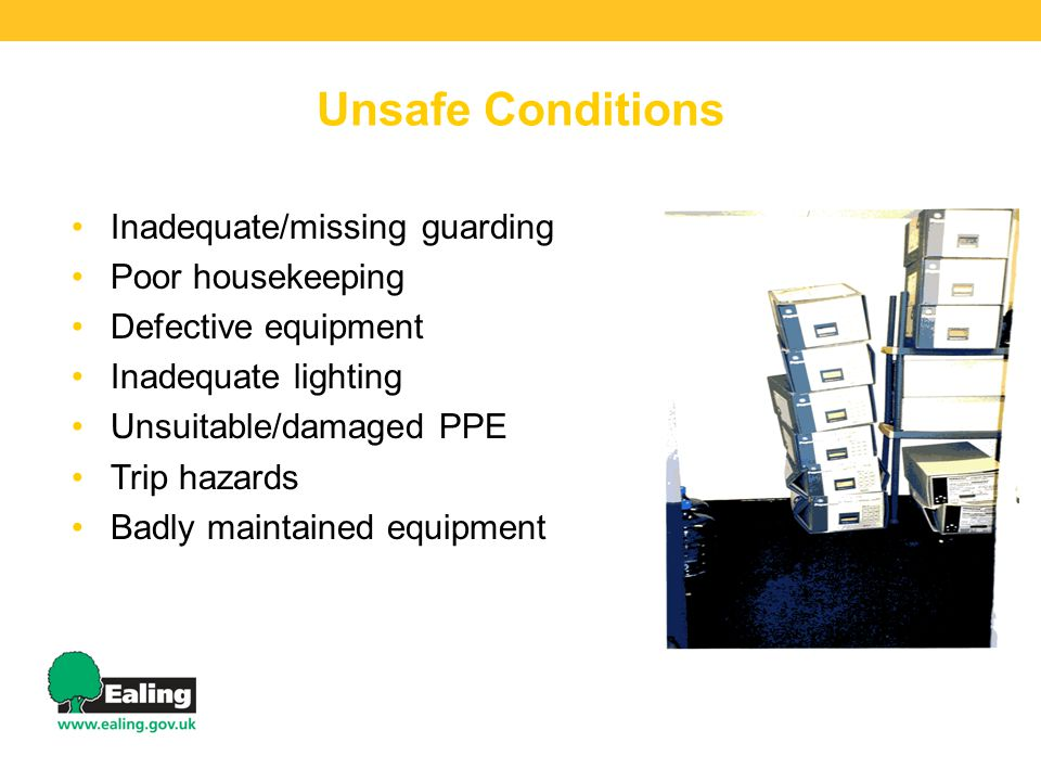 Unsafe Conditions Inadequate/missing guarding Poor housekeeping Defective equipment Inadequate lighting Unsuitable/damaged PPE Trip hazards Badly maintained equipment