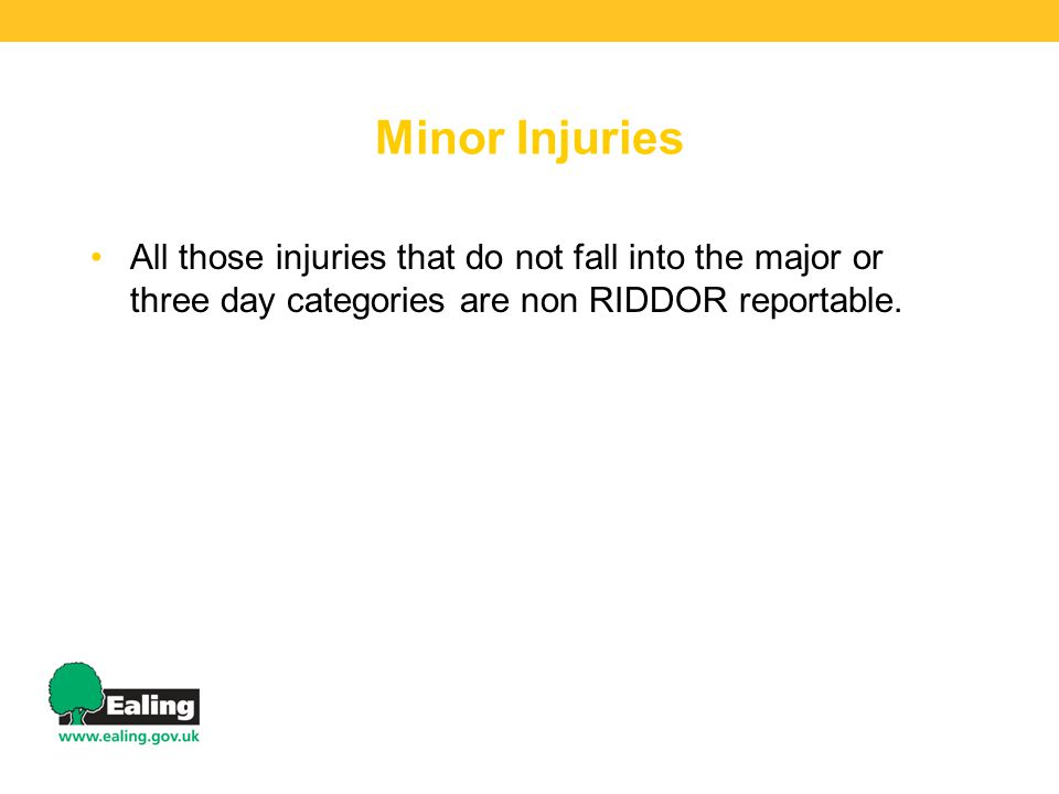 Minor Injuries All those injuries that do not fall into the major or three day categories are non RIDDOR reportable.