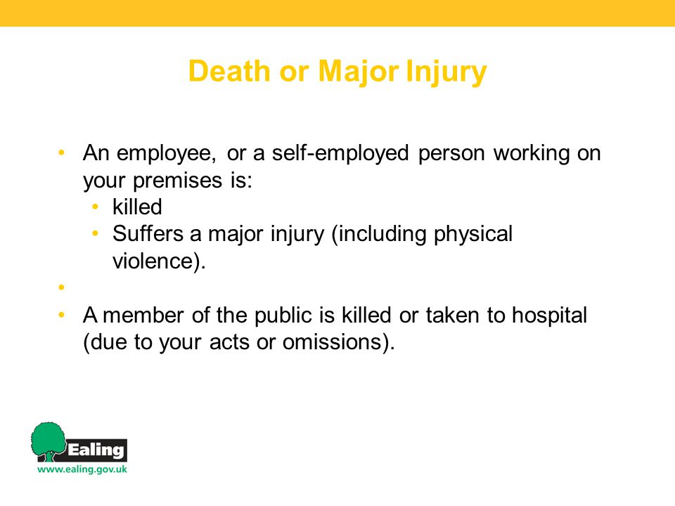 Death or Major Injury An employee, or a self-employed person working on your premises is: killed Suffers a major injury (including physical violence).