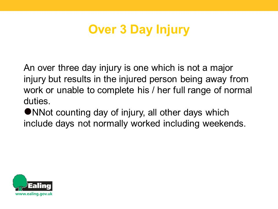 Over 3 Day Injury An over three day injury is one which is not a major injury but results in the injured person being away from work or unable to complete his / her full range of normal duties.
