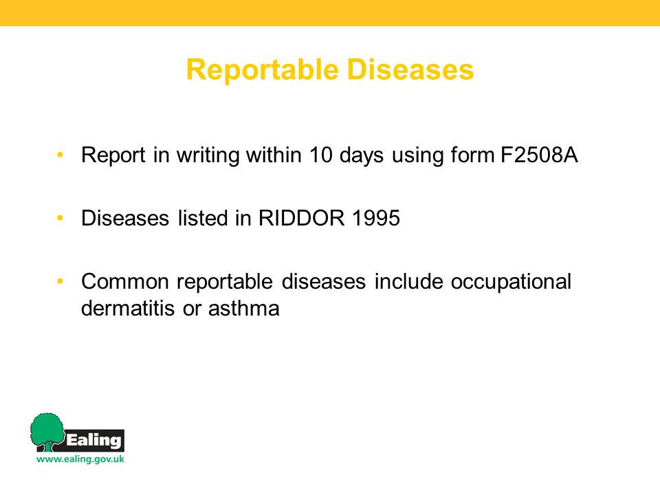 Reportable Diseases Report in writing within 10 days using form F2508A Diseases listed in RIDDOR 1995 Common reportable diseases include occupational dermatitis or asthma