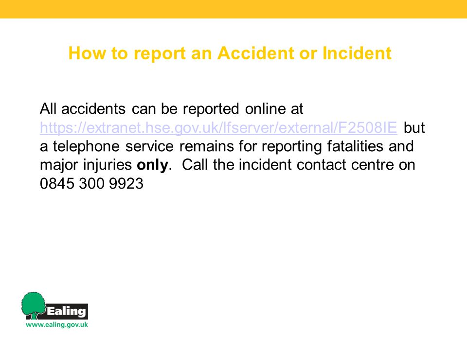 How to report an Accident or Incident All accidents can be reported online at https://extranet.hse.gov.uk/lfserver/external/F2508IE but a telephone service remains for reporting fatalities and major injuries only.