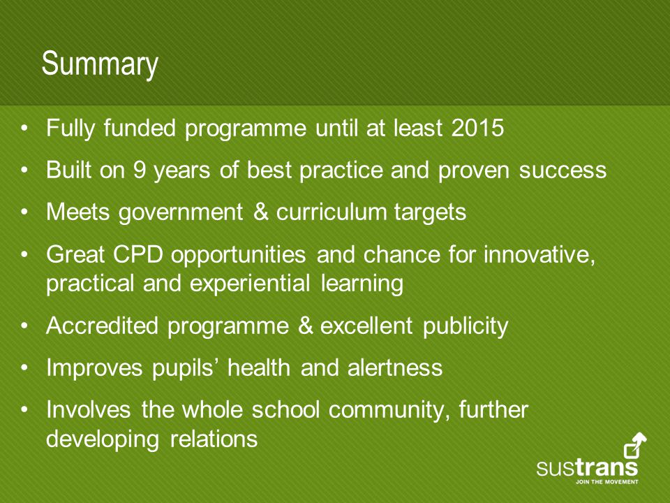 Summary Fully funded programme until at least 2015 Built on 9 years of best practice and proven success Meets government & curriculum targets Great CPD opportunities and chance for innovative, practical and experiential learning Accredited programme & excellent publicity Improves pupils' health and alertness Involves the whole school community, further developing relations