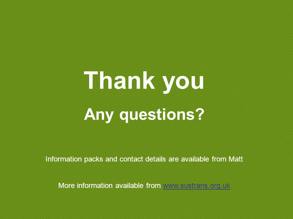 Information packs and contact details are available from Matt More information available from www.sustrans.org.uk Thank you Any questions