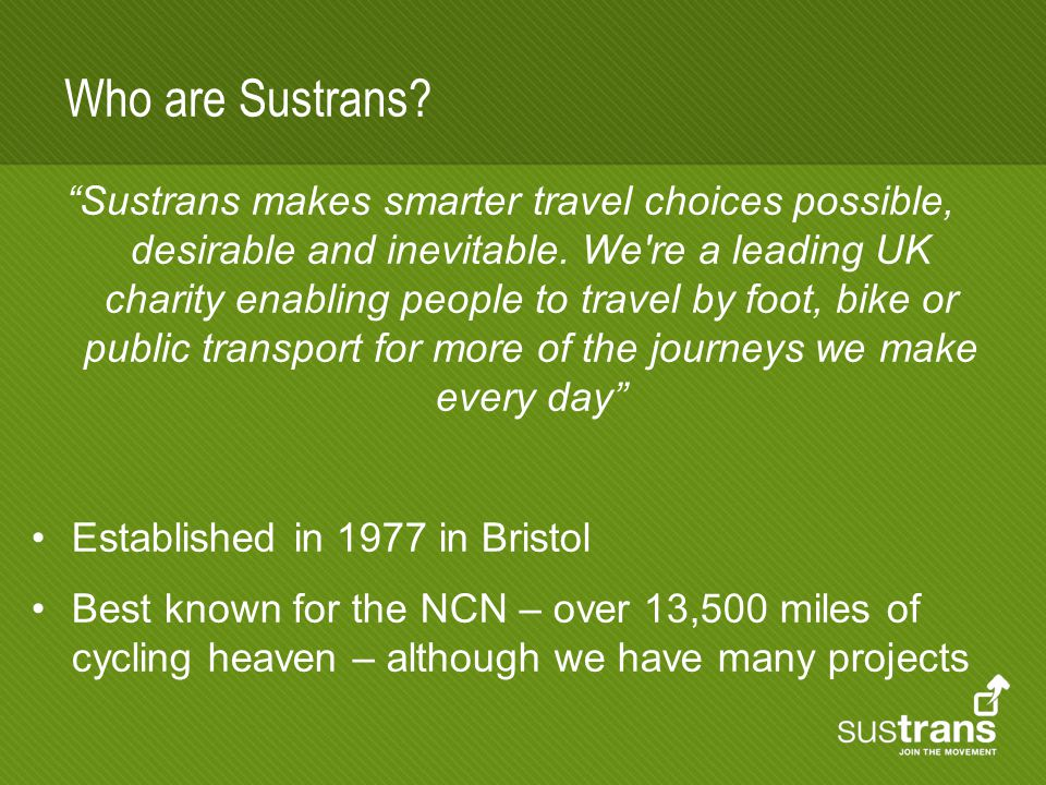 Who are Sustrans. Sustrans makes smarter travel choices possible, desirable and inevitable.