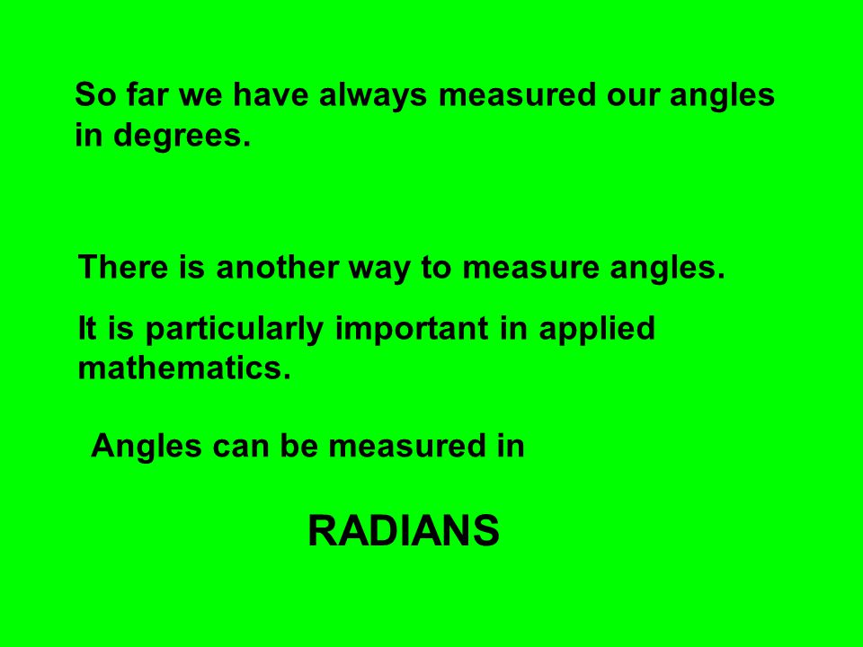 So far we have always measured our angles in degrees. There is another way to measure angles. It is particularly important in applied mathematics. Ang