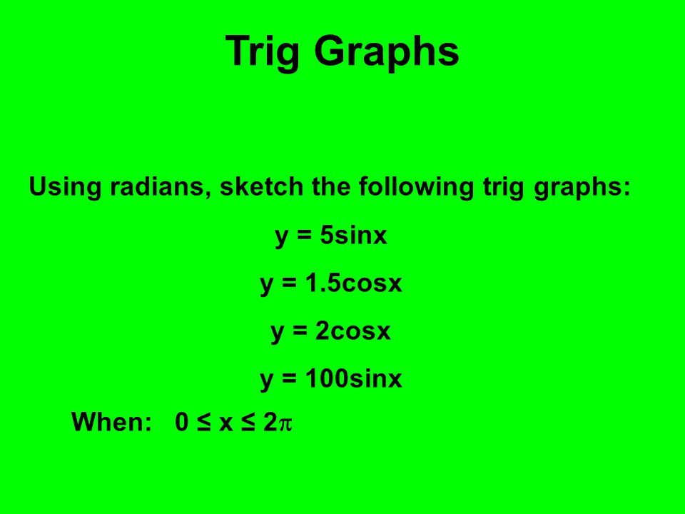 Trig Graphs Using radians, sketch the following trig graphs: y = 5sinx y = 1.5cosx y = 2cosx y = 100sinx When: 0 ≤ x ≤ 2 