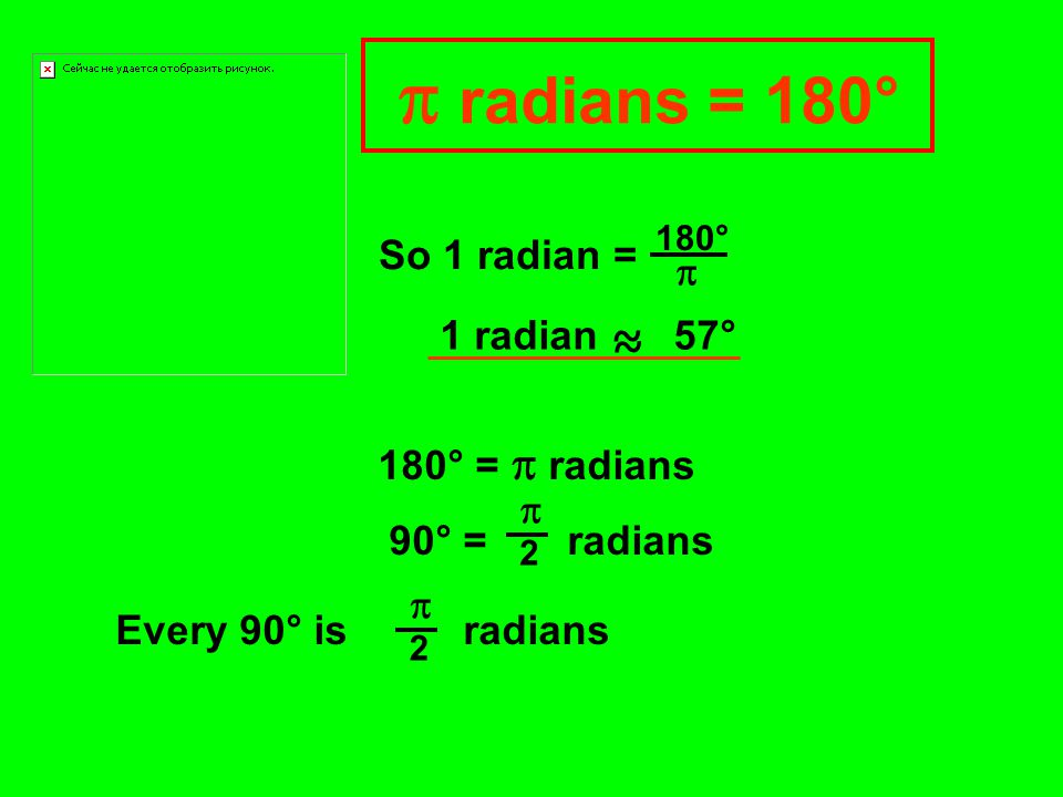 So 1 radian =  180° So 1 radian ~ 57° ~ 180° =  radians 90° = radians  2 Every 90° is radians  2