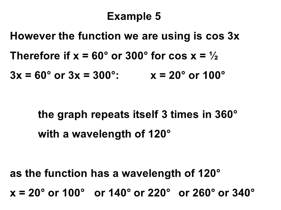 However the function we are using is cos 3x Therefore if x = 60° or 300° for cos x = ½ 3x = 60° or 3x = 300°:x = 20° or 100° the graph repeats itself