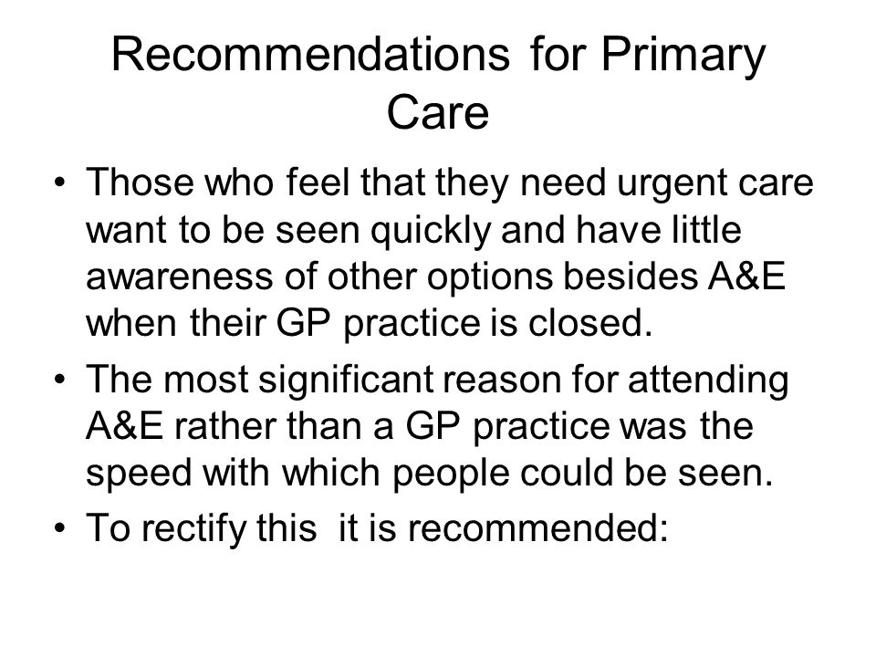 Recommendations for Primary Care Those who feel that they need urgent care want to be seen quickly and have little awareness of other options besides A&E when their GP practice is closed.