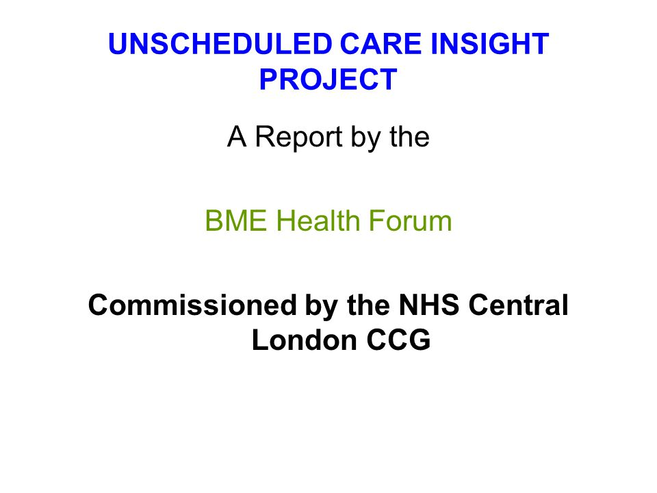 UNSCHEDULED CARE INSIGHT PROJECT A Report by the BME Health Forum Commissioned by the NHS Central London CCG
