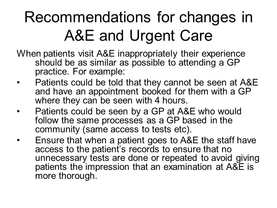 Recommendations for changes in A&E and Urgent Care When patients visit A&E inappropriately their experience should be as similar as possible to attending a GP practice.