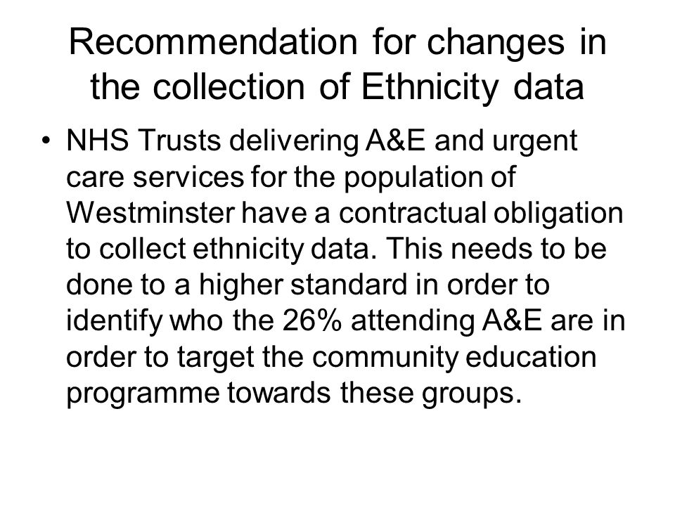 Recommendation for changes in the collection of Ethnicity data NHS Trusts delivering A&E and urgent care services for the population of Westminster have a contractual obligation to collect ethnicity data.