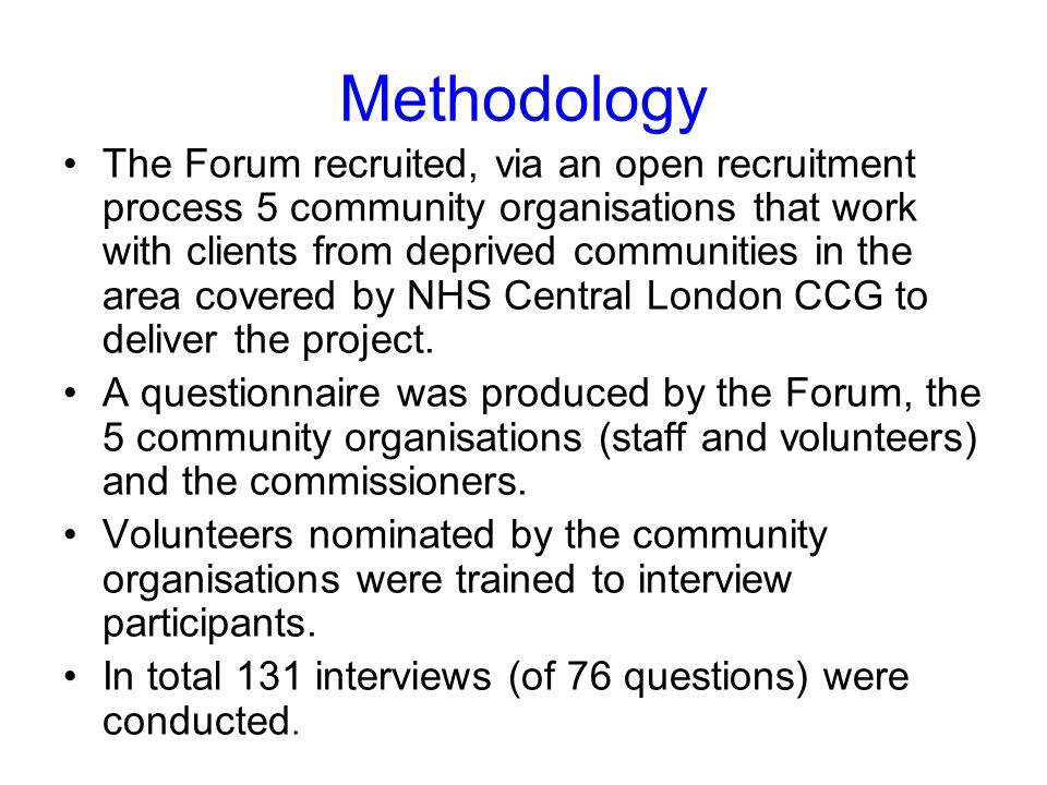 Methodology The Forum recruited, via an open recruitment process 5 community organisations that work with clients from deprived communities in the area covered by NHS Central London CCG to deliver the project.