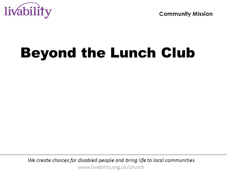We create choices for disabled people and bring life to local communities www.livability.org.uk/church Beyond the lunch club [handout p10] Direct work with churches : talks, workshops, evaluations and consultancy New website: www.livability.org.uk/church Training events Resources and booklets Livability Community Mission Equipping Christians to transform communities