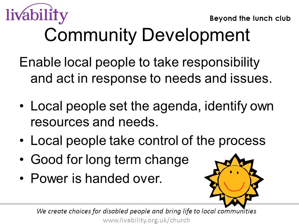 We create choices for disabled people and bring life to local communities www.livability.org.uk/church Beyond the lunch club [handout p10] Community Development Enable local people to take responsibility and act in response to needs and issues.