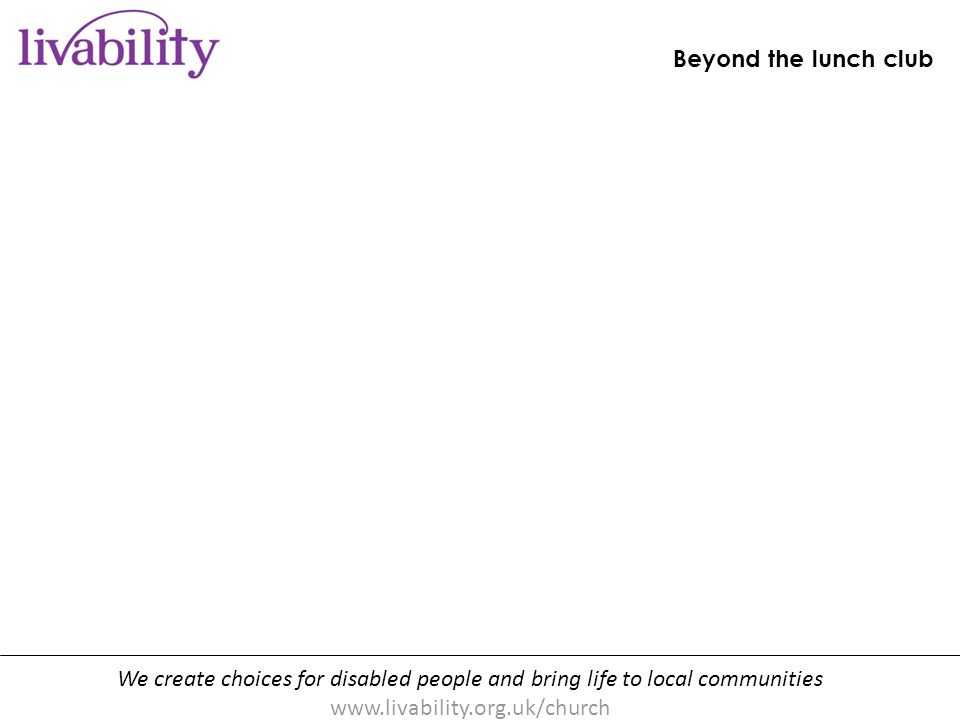 We create choices for disabled people and bring life to local communities www.livability.org.uk/church Beyond the lunch club [handout p10]