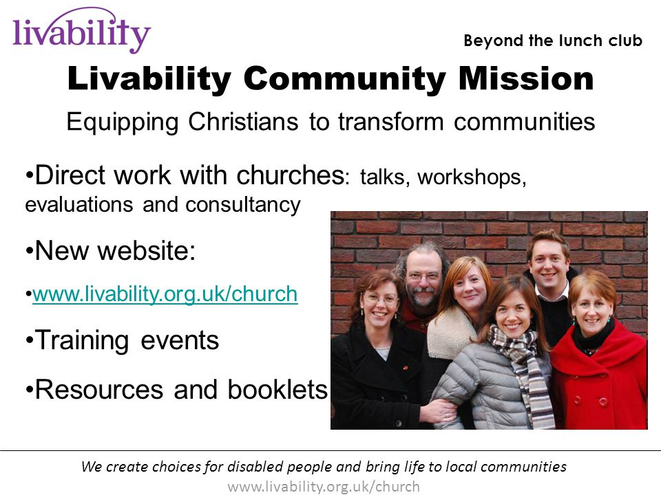 We create choices for disabled people and bring life to local communities www.livability.org.uk/church Beyond the lunch club [handout p10] Can you spot the three ways of working in the projects we learn about.